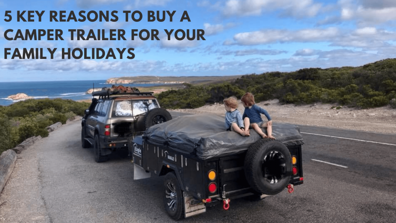 Key Reasons To Buy A Family Camper Trailer